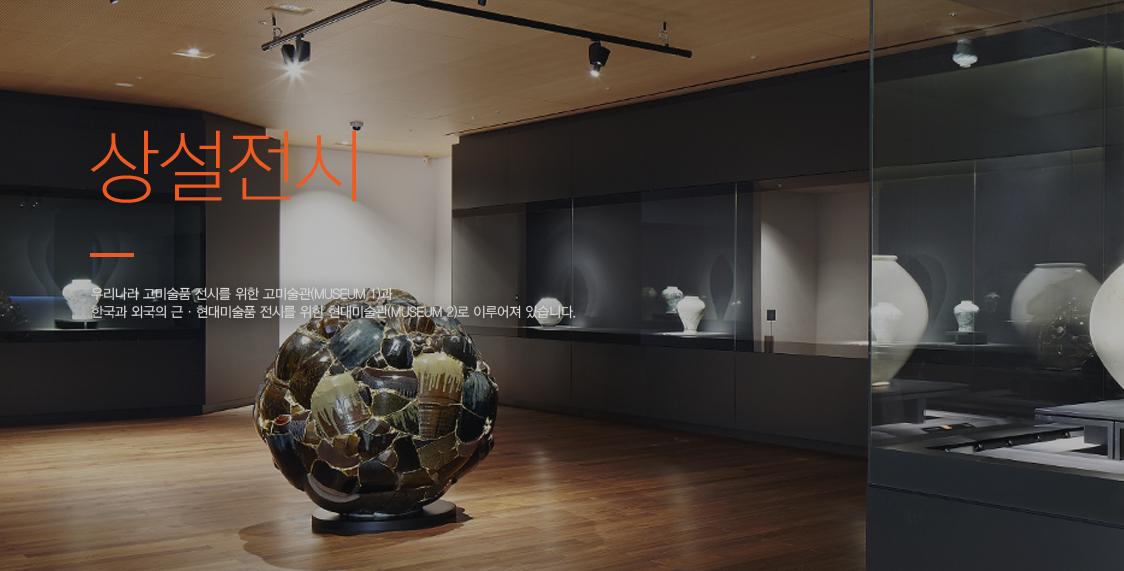Permanent Exhibition 상설전시 우리나라 고미술품 전시를 위한 고미술관(MUSEUM 1)과 한국과 외국의 근현대미술품 전시를 위한 현대미술관(MUSEUM 2)로 이루어져 있습니다.