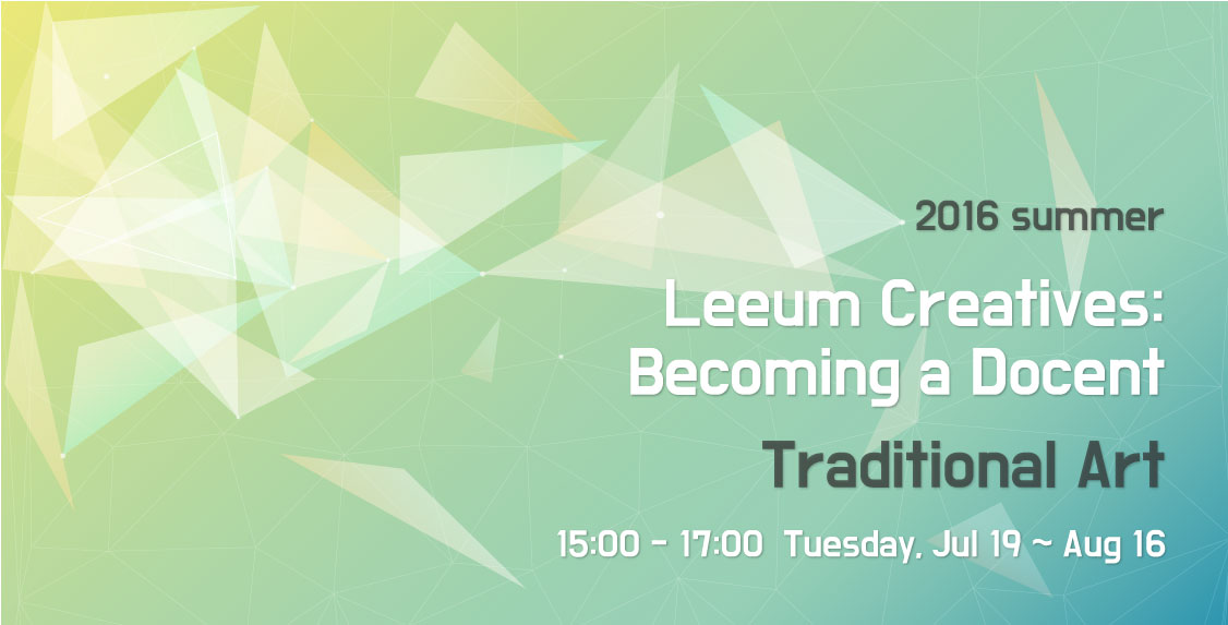 2016 summer Leeum Creatives: Becoming a Docent Traditional Art 15:00 - 17:00 Tuesday, Jul 19 - Aug 16