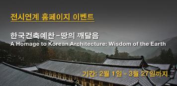 전시연계 홈페이지 이벤트  한국건축예찬-땅의 깨달음 A Homage to Korean Architecture: Wisdom of the Earth